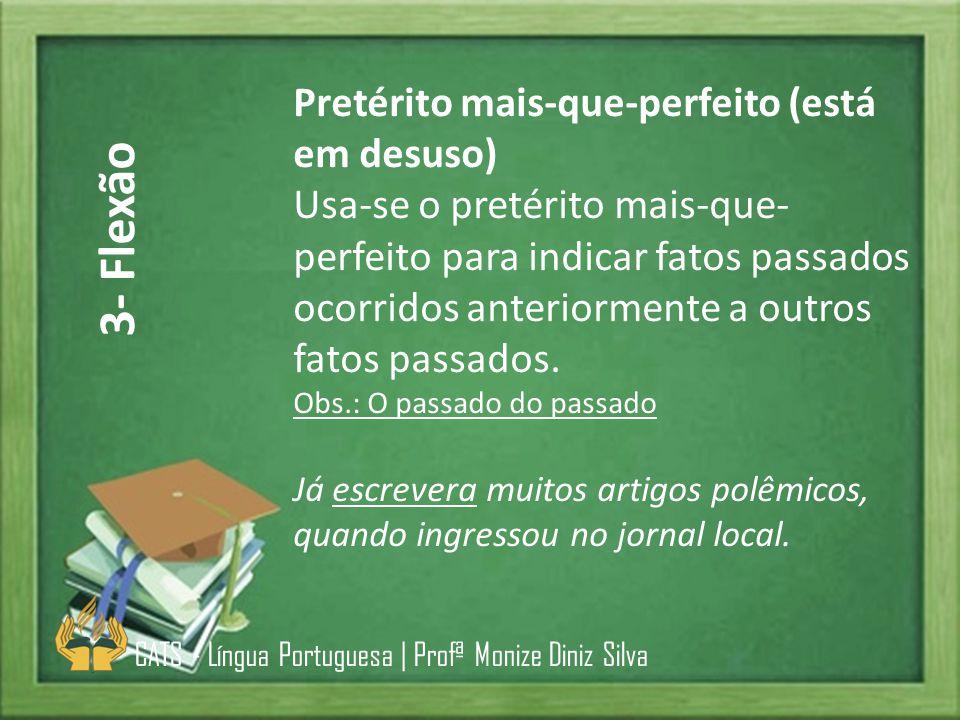 Pretérito mais-que-perfeito (está em desuso) Usa-se o pretérito mais-que- perfeito para indicar fatos passados ocorridos anteriormente a outros fatos