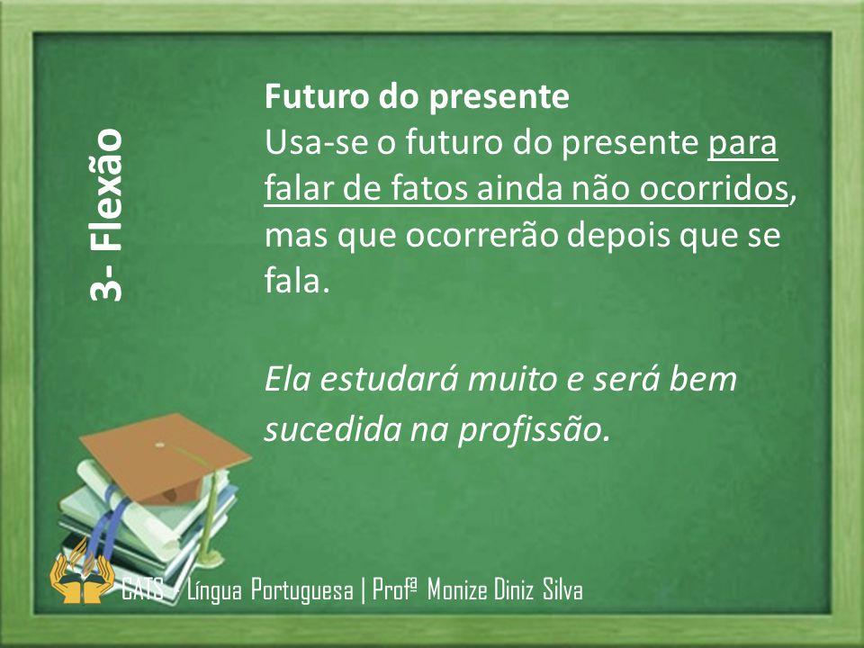 Futuro do presente Usa-se o futuro do presente para falar de fatos ainda não ocorridos, mas que ocorrerão depois que se fala. Ela estudará muito e ser