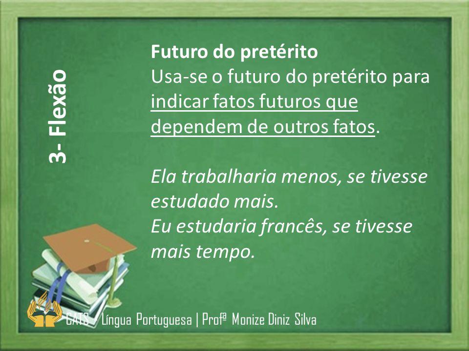 Futuro do pretérito Usa-se o futuro do pretérito para indicar fatos futuros que dependem de outros fatos. Ela trabalharia menos, se tivesse estudado m
