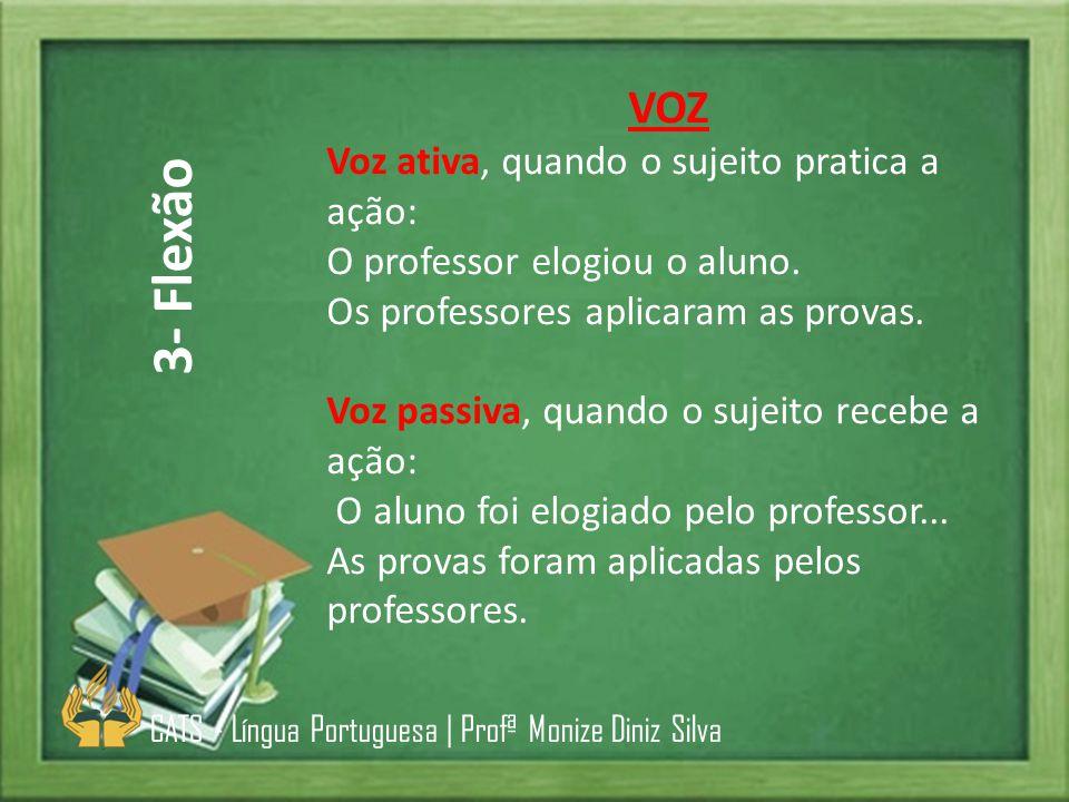 VOZ Voz ativa, quando o sujeito pratica a ação: O professor elogiou o aluno. Os professores aplicaram as provas. Voz passiva, quando o sujeito recebe