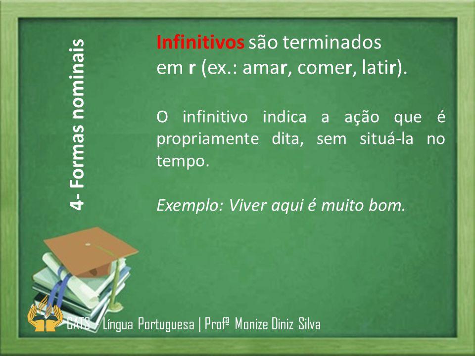 Infinitivos são terminados em r (ex.: amar, comer, latir). O infinitivo indica a ação que é propriamente dita, sem situá-la no tempo. Exemplo: Viver a