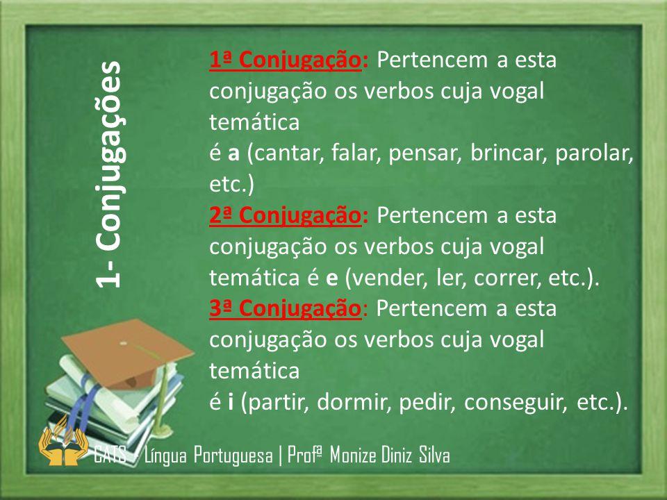 1ª Conjugação: Pertencem a esta conjugação os verbos cuja vogal temática é a (cantar, falar, pensar, brincar, parolar, etc.) 2ª Conjugação: Pertencem