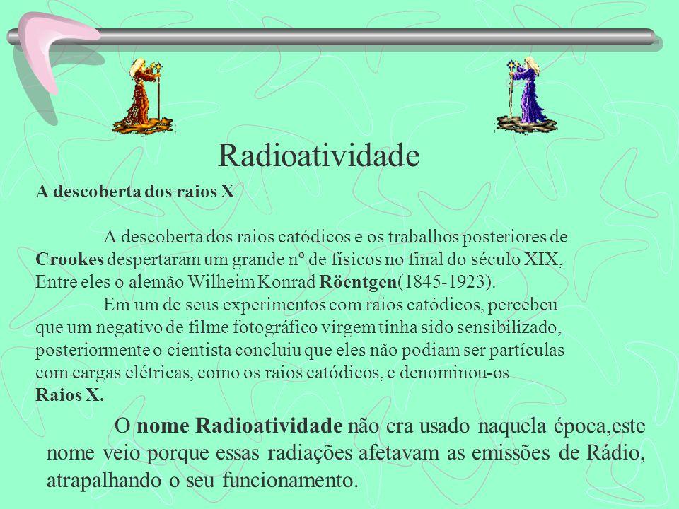 Radioatividade A descoberta dos raios X A descoberta dos raios catódicos e os trabalhos posteriores de Crookes despertaram um grande nº de físicos no final do século XIX, Entre eles o alemão Wilheim Konrad Röentgen(1845-1923).