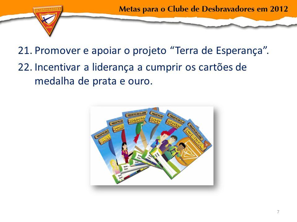 21.Promover e apoiar o projeto Terra de Esperança. 22.Incentivar a liderança a cumprir os cartões de medalha de prata e ouro. 7