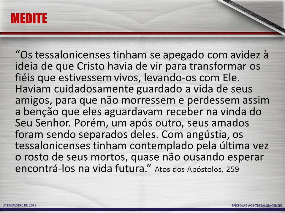 MEDITE Os tessalonicenses tinham se apegado com avidez à ideia de que Cristo havia de vir para transformar os fiéis que estivessem vivos, levando-os c