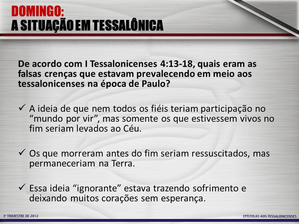 DOMINGO: A SITUAÇÃO EM TESSALÔNICA De acordo com I Tessalonicenses 4:13-18, quais eram as falsas crenças que estavam prevalecendo em meio aos tessalon