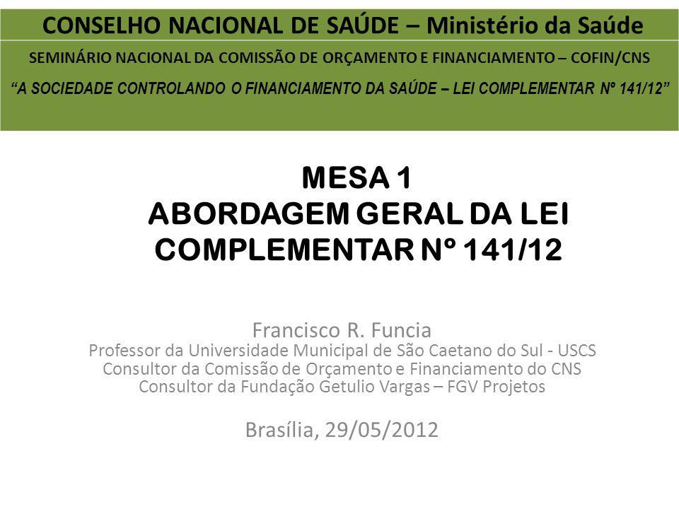 MESA 1 ABORDAGEM GERAL DA LEI COMPLEMENTAR Nº 141/12 Francisco R. Funcia Professor da Universidade Municipal de São Caetano do Sul - USCS Consultor da