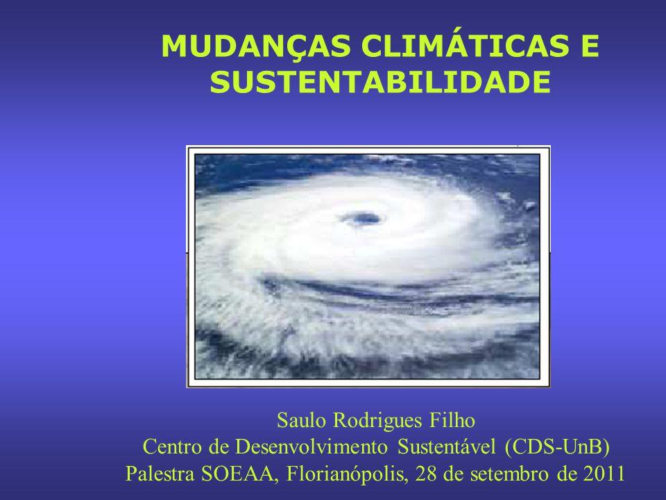 MUDANÇAS CLIMÁTICAS E SUSTENTABILIDADE Saulo Rodrigues Filho Centro de Desenvolvimento Sustentável (CDS-UnB) Palestra SOEAA, Florianópolis, 28 de setembro de 2011