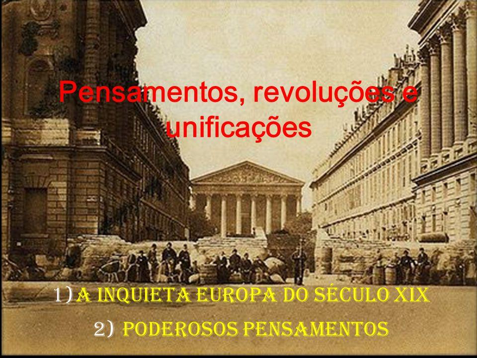 Pensamentos, revoluções e unificações 1)A inquieta Europa do século XIX 2) Poderosos pensamentos