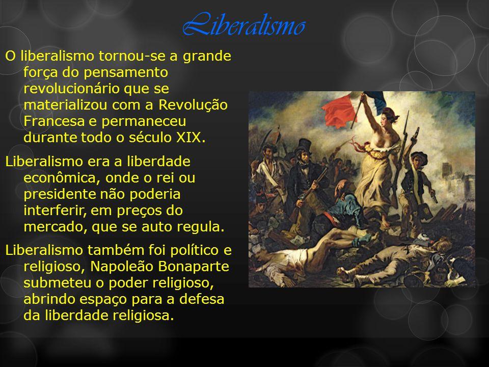 Liberalismo O liberalismo tornou-se a grande força do pensamento revolucionário que se materializou com a Revolução Francesa e permaneceu durante todo o século XIX.