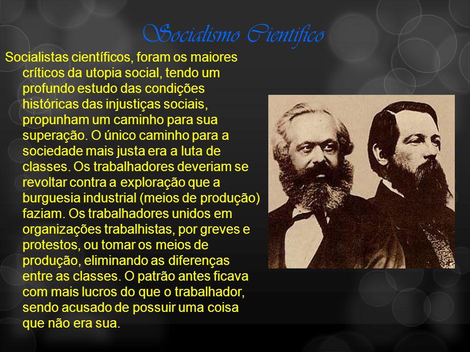 Socialismo Cientifico Socialistas científicos, foram os maiores críticos da utopia social, tendo um profundo estudo das condições históricas das injustiças sociais, propunham um caminho para sua superação.