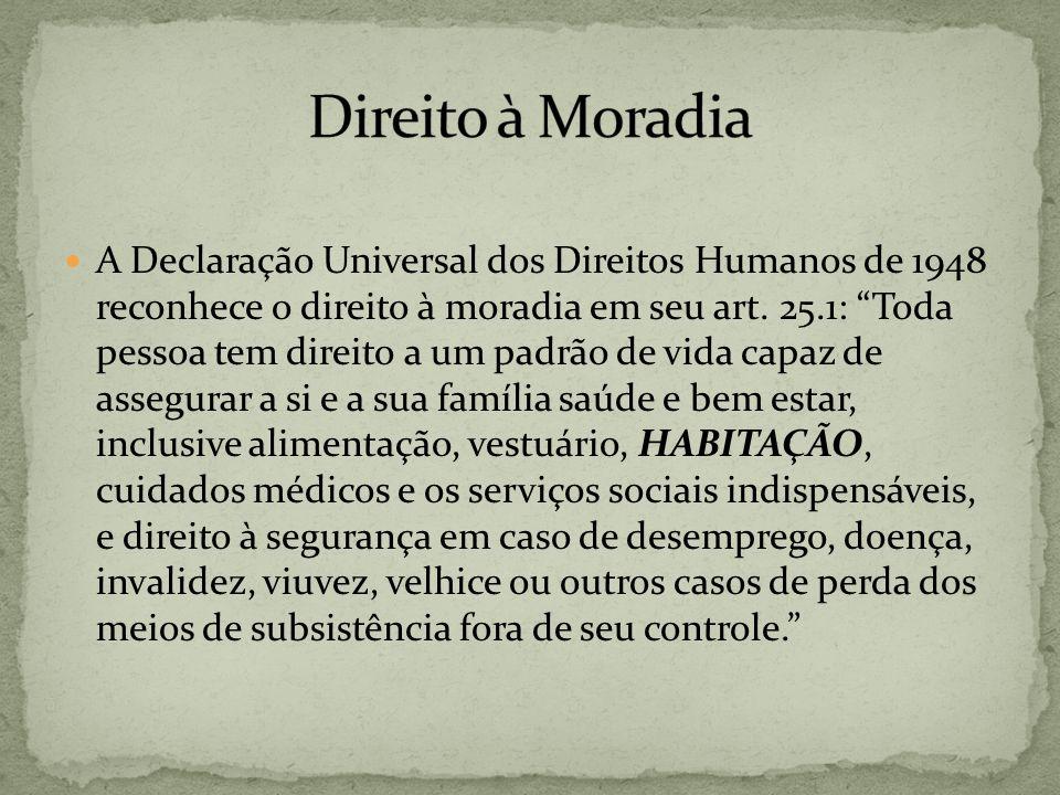A Declaração Universal dos Direitos Humanos de 1948 reconhece o direito à moradia em seu art. 25.1: Toda pessoa tem direito a um padrão de vida capaz