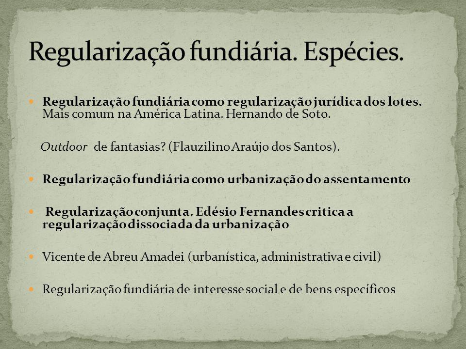 Regularização fundiária como regularização jurídica dos lotes. Mais comum na América Latina. Hernando de Soto. Outdoor de fantasias? (Flauzilino Araúj