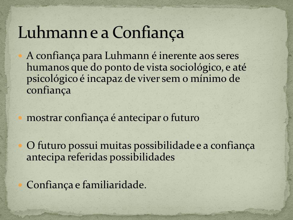 A confiança para Luhmann é inerente aos seres humanos que do ponto de vista sociológico, e até psicológico é incapaz de viver sem o mínimo de confianç