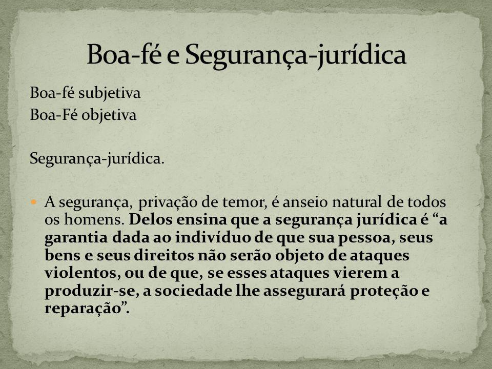 Boa-fé subjetiva Boa-Fé objetiva Segurança-jurídica. A segurança, privação de temor, é anseio natural de todos os homens. Delos ensina que a segurança