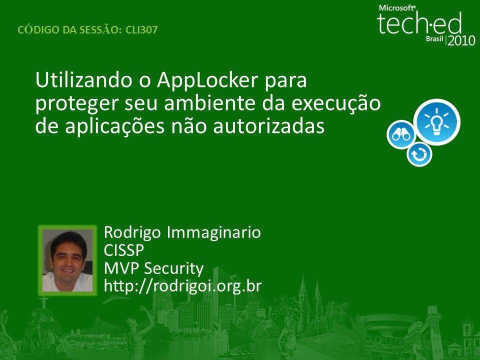 Utilizando o AppLocker para proteger seu ambiente da execução de aplicações não autorizadas C Ó DIGO DA SESS Ã O: CLI307 Rodrigo Immaginario CISSP MVP Security http://rodrigoi.org.br