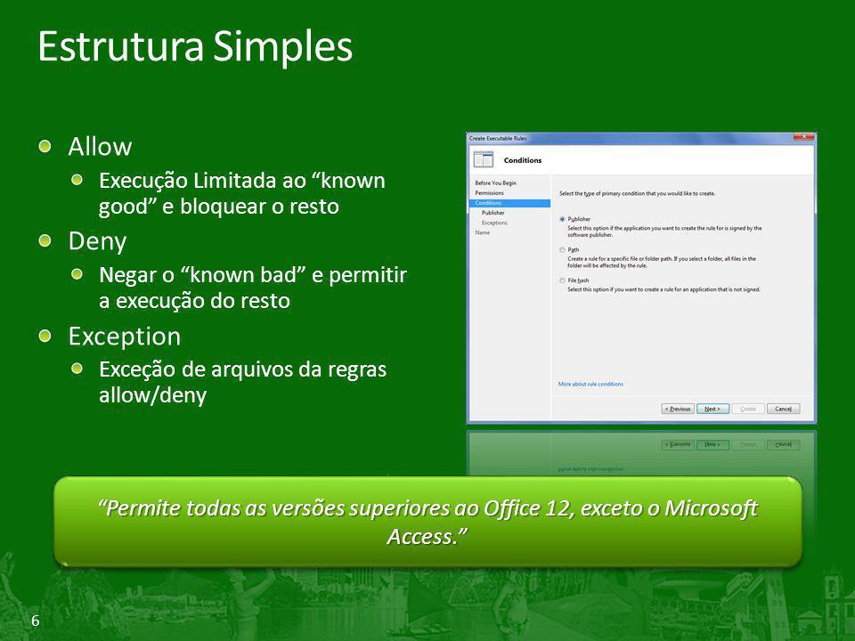 6 Estrutura Simples Allow Execução Limitada ao known good e bloquear o resto Deny Negar o known bad e permitir a execução do resto Exception Exceção de arquivos da regras allow/deny Permite todas as versões superiores ao Office 12, exceto o Microsoft Access.