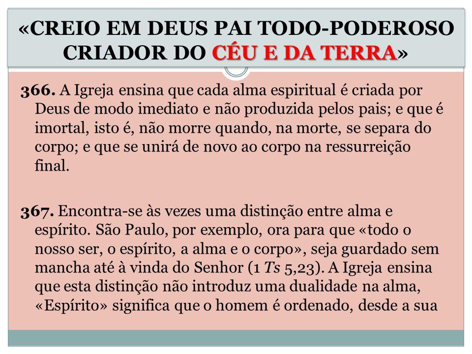 366. A Igreja ensina que cada alma espiritual é criada por Deus de modo imediato e não produzida pelos pais; e que é imortal, isto é, não morre quando