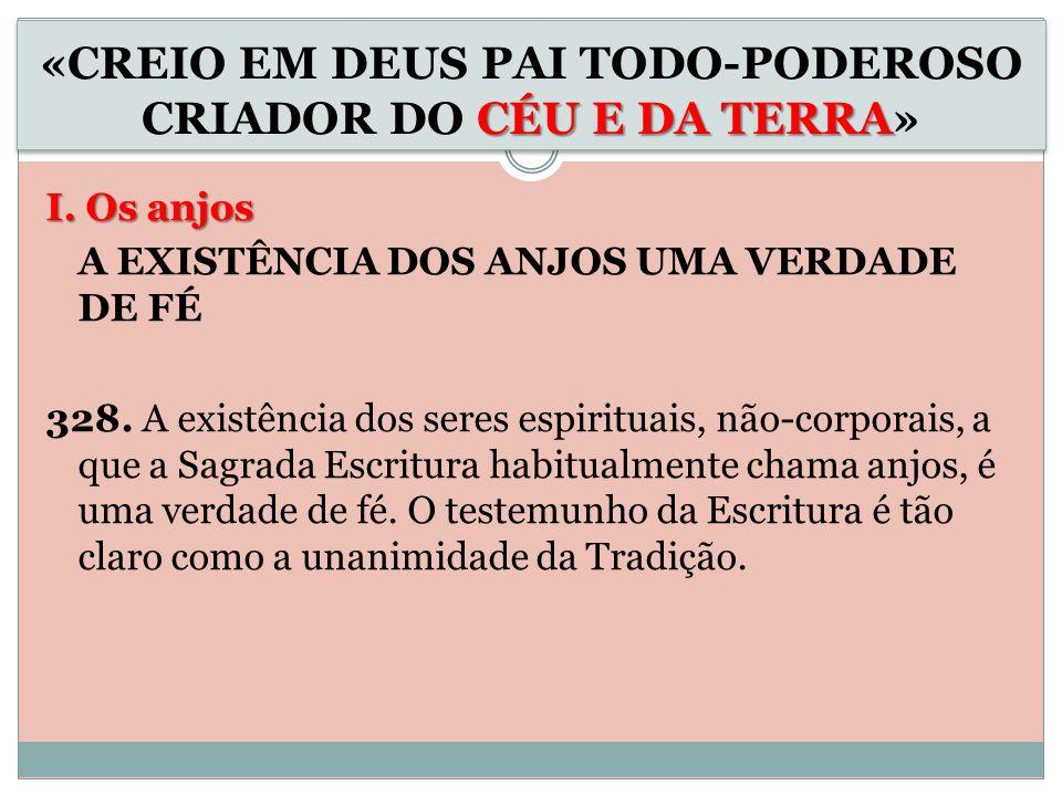 I. Os anjos A EXISTÊNCIA DOS ANJOS UMA VERDADE DE FÉ 328. A existência dos seres espirituais, não-corporais, a que a Sagrada Escritura habitualmente c