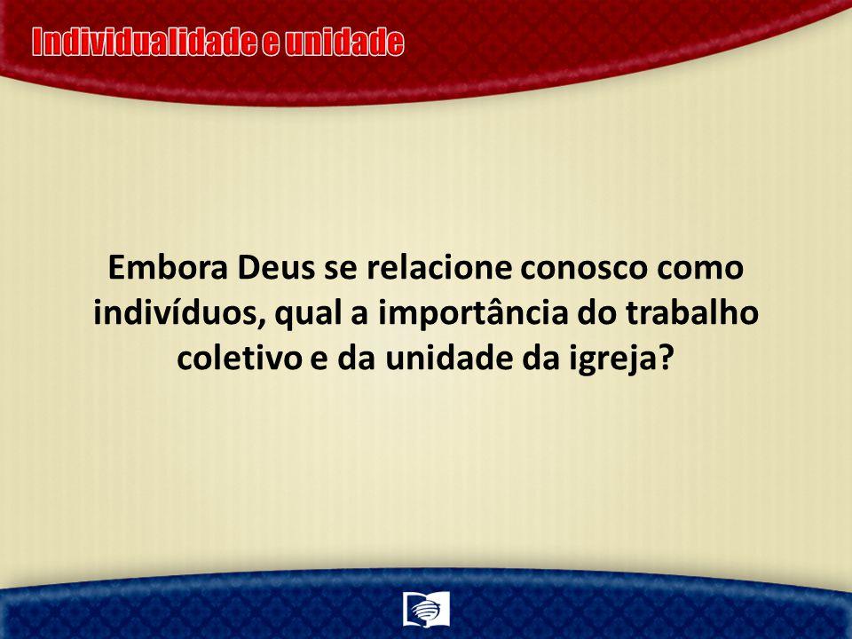 Embora Deus se relacione conosco como indivíduos, qual a importância do trabalho coletivo e da unidade da igreja?