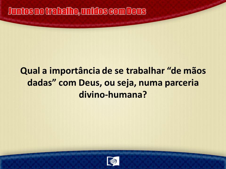 Qual a importância de se trabalhar de mãos dadas com Deus, ou seja, numa parceria divino-humana?