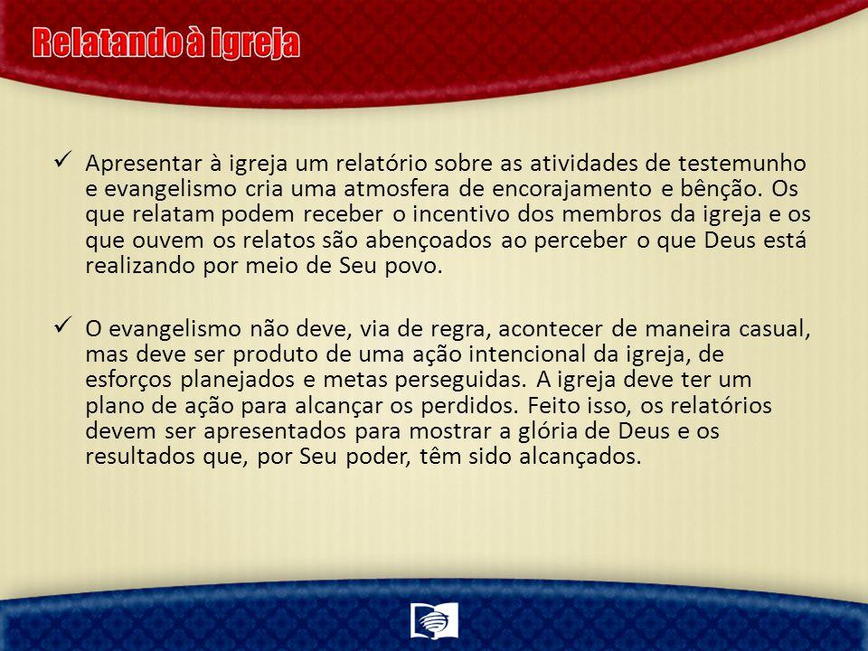 Apresentar à igreja um relatório sobre as atividades de testemunho e evangelismo cria uma atmosfera de encorajamento e bênção.