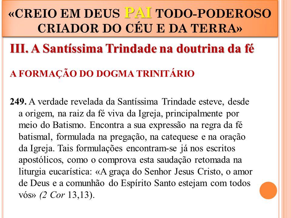 III. A Santíssima Trindade na doutrina da fé A FORMAÇÃO DO DOGMA TRINITÁRIO 249. A verdade revelada da Santíssima Trindade esteve, desde a origem, na