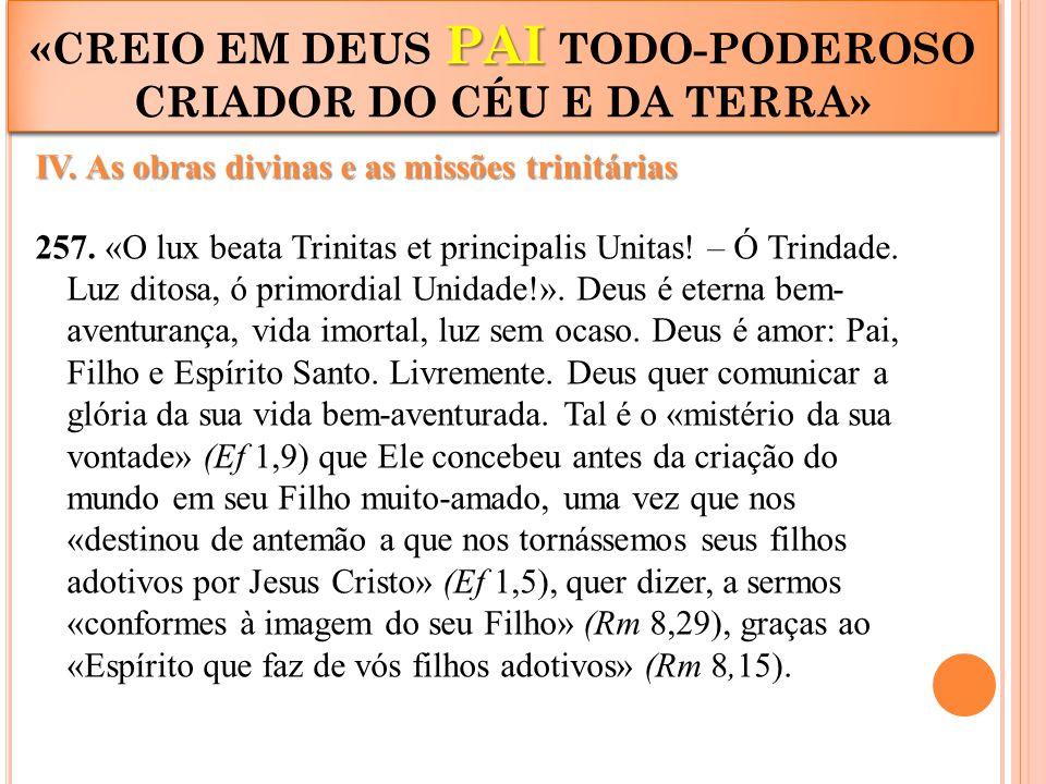 IV. As obras divinas e as missões trinitárias 257. «O lux beata Trinitas et principalis Unitas! – Ó Trindade. Luz ditosa, ó primordial Unidade!». Deus