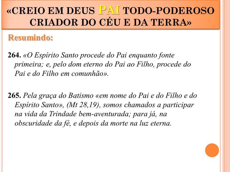 Resumindo: 264. «O Espírito Santo procede do Pai enquanto fonte primeira; e, pelo dom eterno do Pai ao Filho, procede do Pai e do Filho em comunhão».