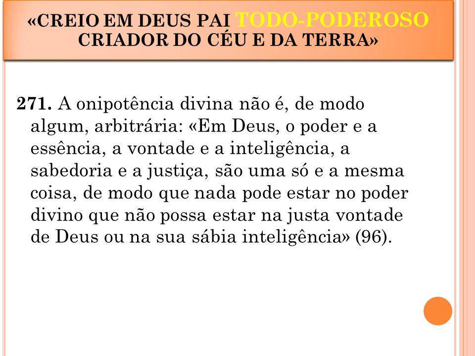 271. A onipotência divina não é, de modo algum, arbitrária: «Em Deus, o poder e a essência, a vontade e a inteligência, a sabedoria e a justiça, são u