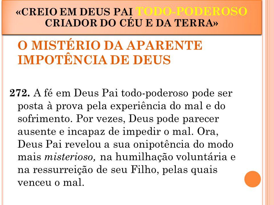 O MISTÉRIO DA APARENTE IMPOTÊNCIA DE DEUS 272. A fé em Deus Pai todo-poderoso pode ser posta à prova pela experiência do mal e do sofrimento. Por veze