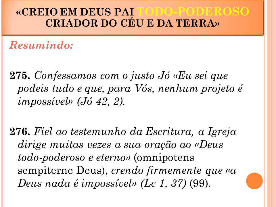 Resumindo: 275. Confessamos com o justo Jó «Eu sei que podeis tudo e que, para Vós, nenhum projeto é impossível» (Jó 42, 2). 276. Fiel ao testemunho d