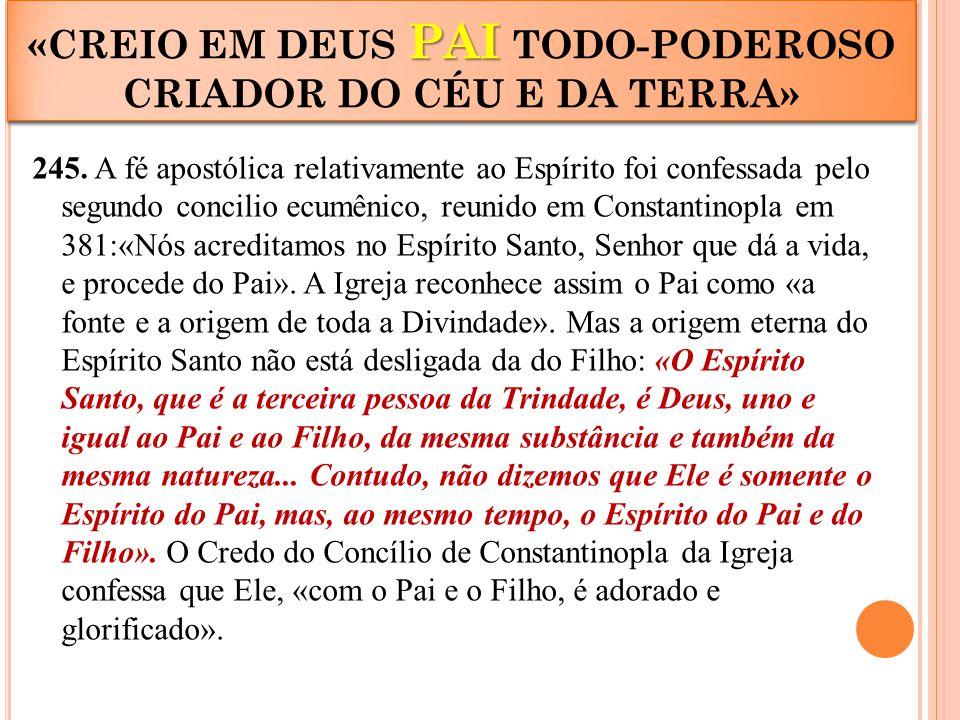 245. A fé apostólica relativamente ao Espírito foi confessada pelo segundo concilio ecumênico, reunido em Constantinopla em 381:«Nós acreditamos no Es