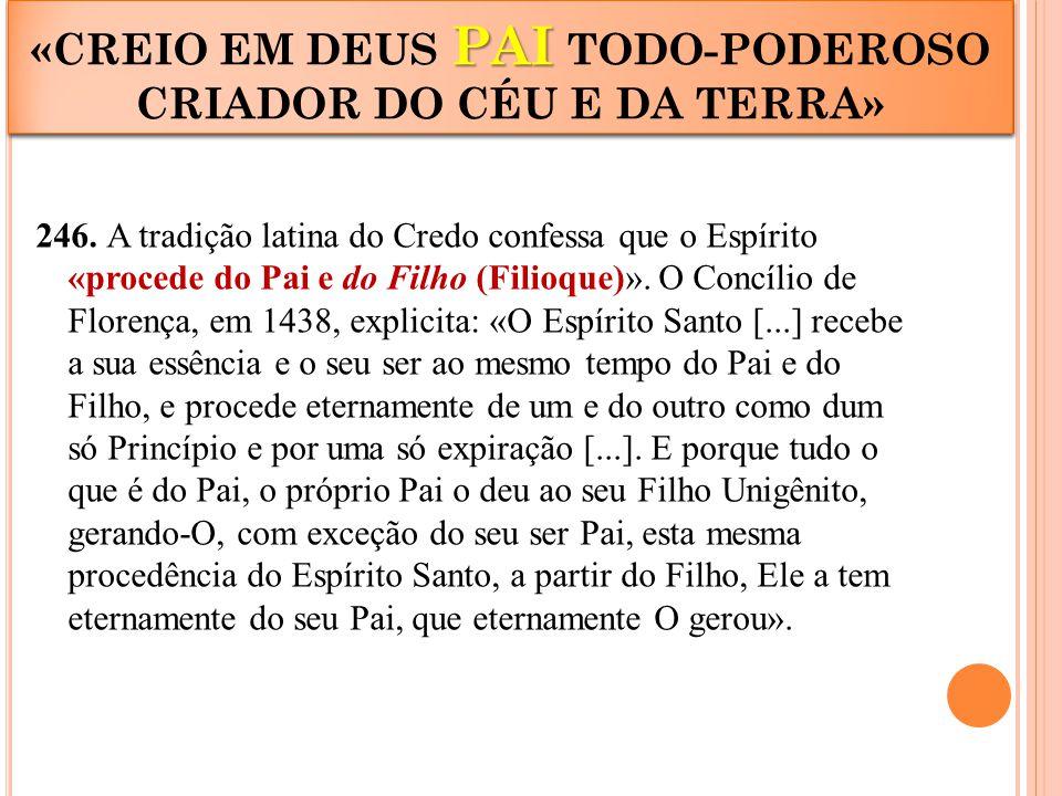 246. A tradição latina do Credo confessa que o Espírito «procede do Pai e do Filho (Filioque)». O Concílio de Florença, em 1438, explicita: «O Espírit