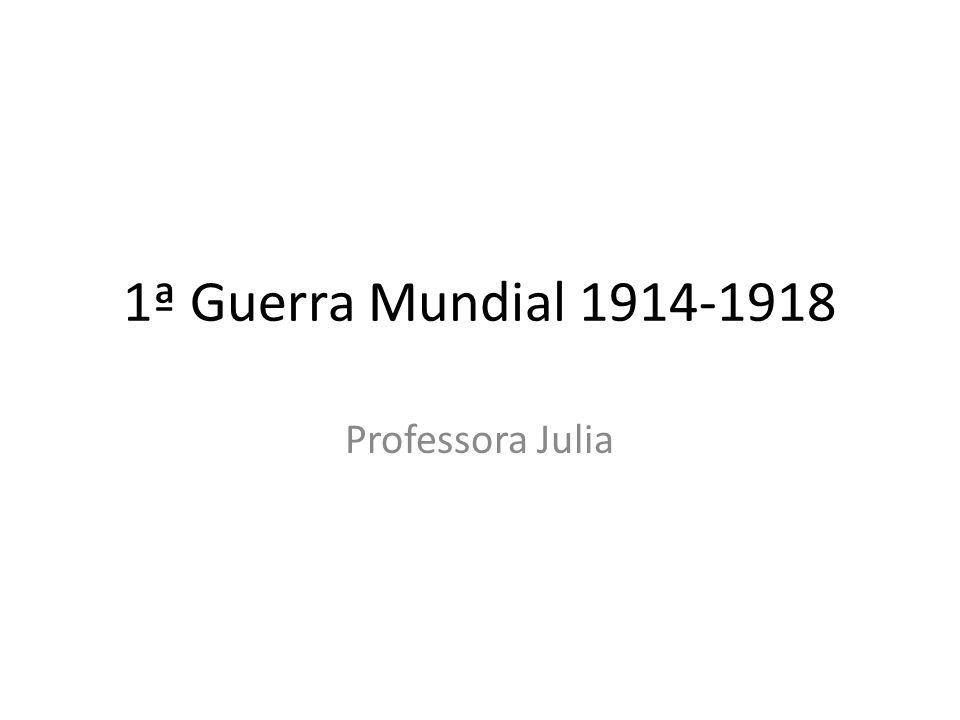 1ª Guerra Mundial 1914-1918 Professora Julia