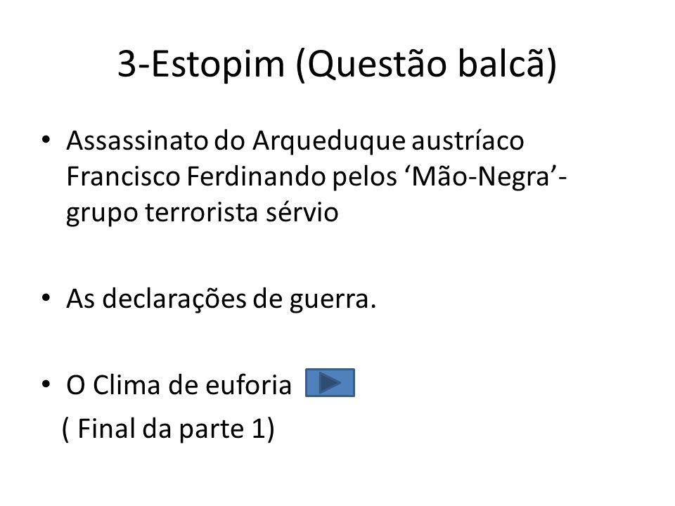 3-Estopim (Questão balcã) Assassinato do Arqueduque austríaco Francisco Ferdinando pelos Mão-Negra- grupo terrorista sérvio As declarações de guerra.