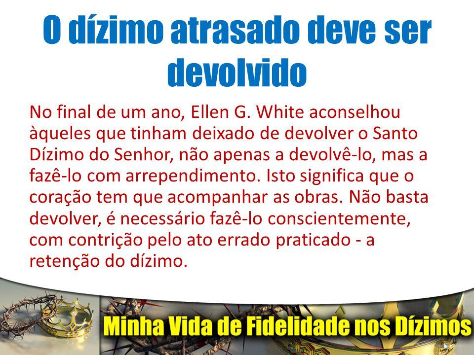 O dízimo atrasado deve ser devolvido No final de um ano, Ellen G. White aconselhou àqueles que tinham deixado de devolver o Santo Dízimo do Senhor, nã