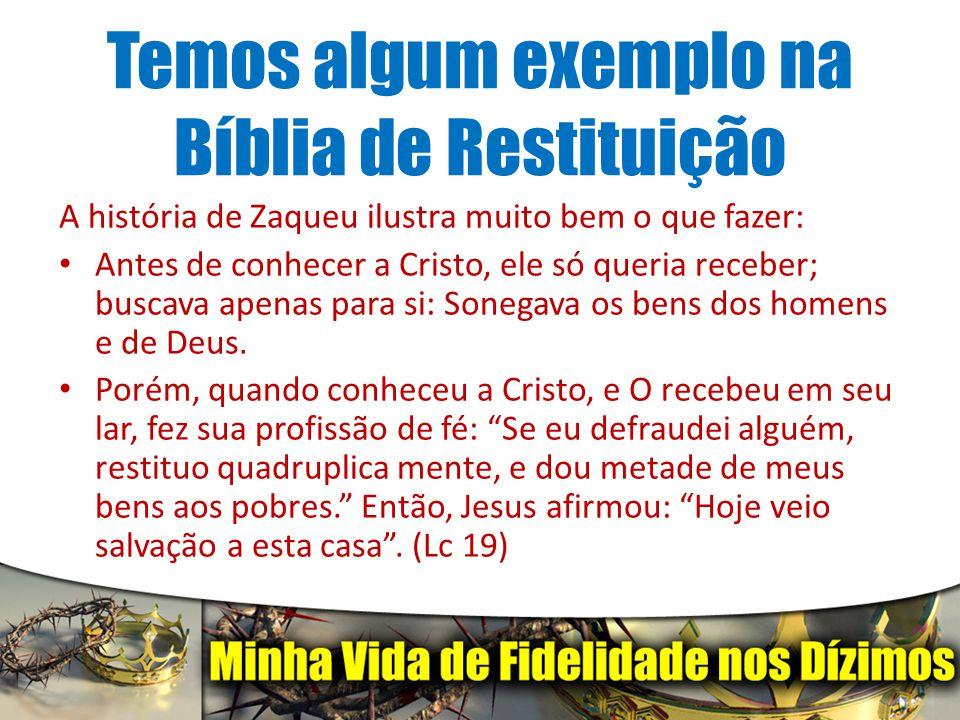 Temos algum exemplo na Bíblia de Restituição A história de Zaqueu ilustra muito bem o que fazer: Antes de conhecer a Cristo, ele só queria receber; bu