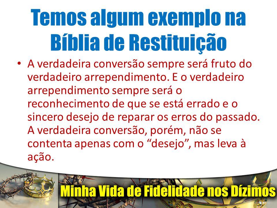 Temos algum exemplo na Bíblia de Restituição A verdadeira conversão sempre será fruto do verdadeiro arrependimento. E o verdadeiro arrependimento semp