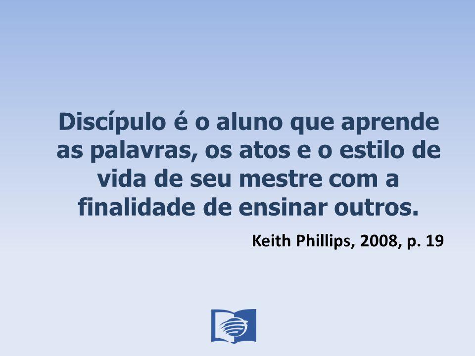 Discípulo é o aluno que aprende as palavras, os atos e o estilo de vida de seu mestre com a finalidade de ensinar outros. Keith Phillips, 2008, p. 19