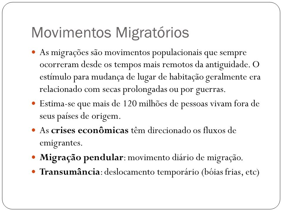 Movimentos Migratórios As migrações são movimentos populacionais que sempre ocorreram desde os tempos mais remotos da antiguidade. O estímulo para mud