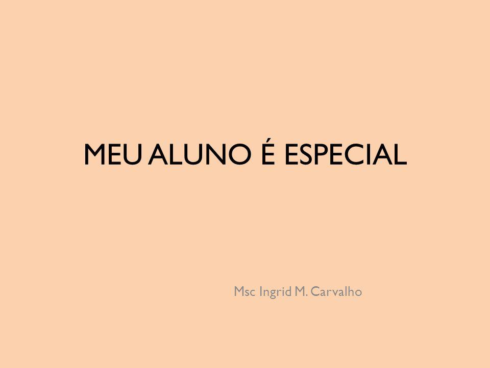 MEU ALUNO É ESPECIAL Msc Ingrid M. Carvalho