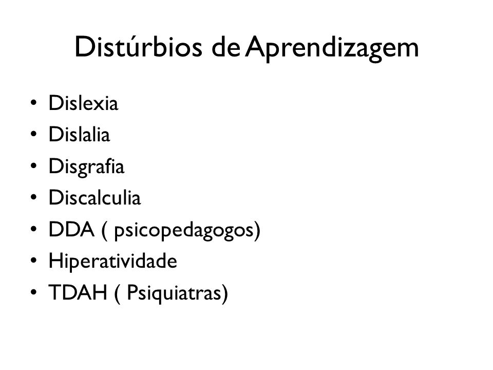 Distúrbios de Aprendizagem Dislexia Dislalia Disgrafia Discalculia DDA ( psicopedagogos) Hiperatividade TDAH ( Psiquiatras)