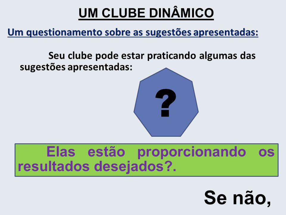 UM CLUBE DINÂMICO Um questionamento sobre as sugestões apresentadas: Seu clube pode estar praticando algumas das sugestões apresentadas: Elas estão proporcionando os resultados desejados .