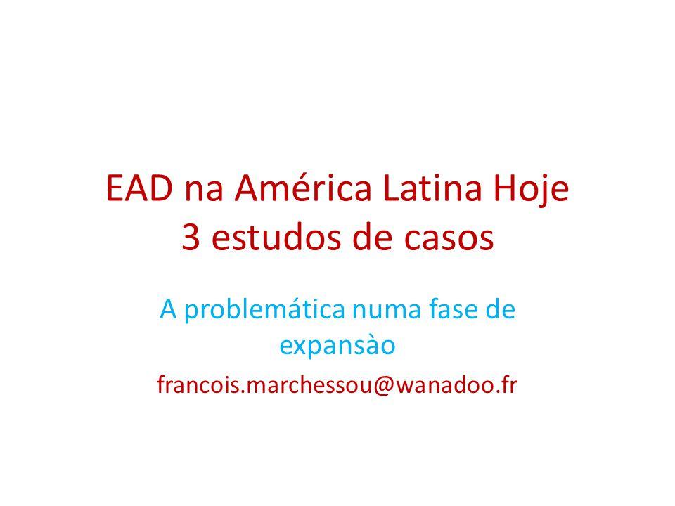 EAD na América Latina Hoje 3 estudos de casos A problemática numa fase de expansào francois.marchessou@wanadoo.fr