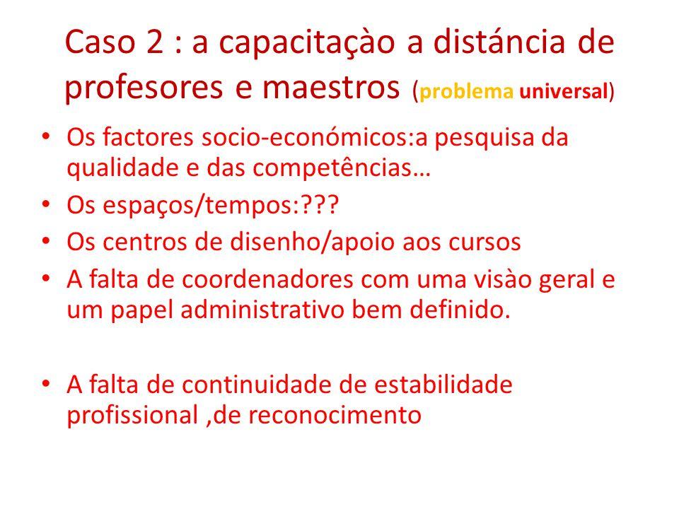 Caso 2 : a capacitaçào a distáncia de profesores e maestros ( problema universal) Os factores socio-económicos:a pesquisa da qualidade e das competências… Os espaços/tempos:??.