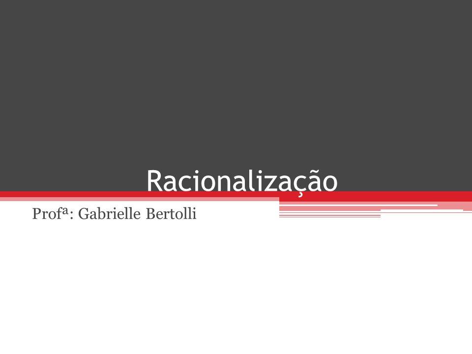 Racionalização Profª: Gabrielle Bertolli