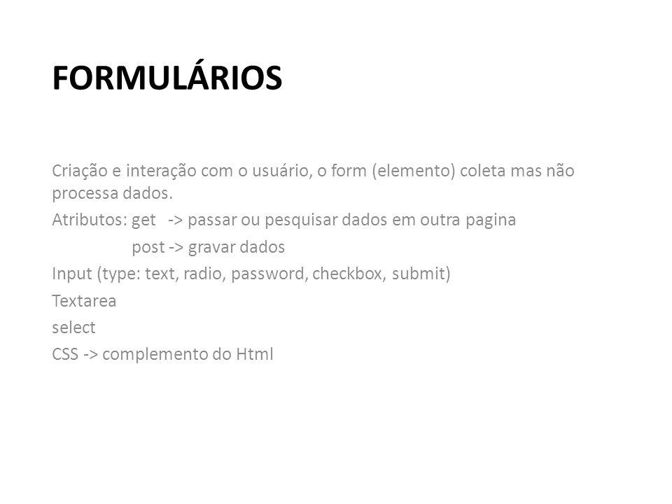 FORMULÁRIOS Criação e interação com o usuário, o form (elemento) coleta mas não processa dados. Atributos: get -> passar ou pesquisar dados em outra p