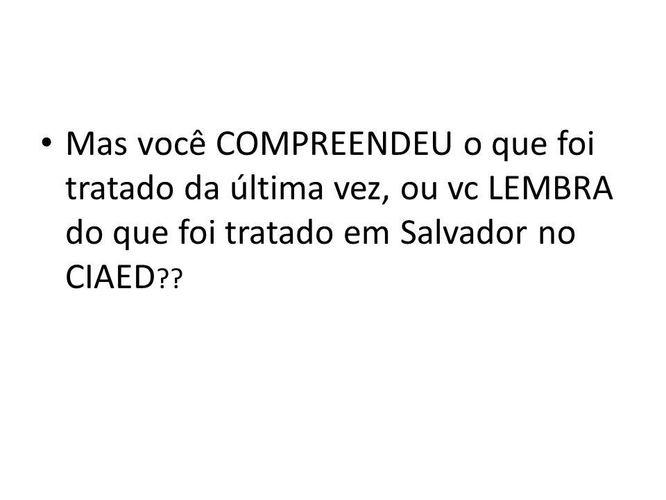 Mas você COMPREENDEU o que foi tratado da última vez, ou vc LEMBRA do que foi tratado em Salvador no CIAED ??