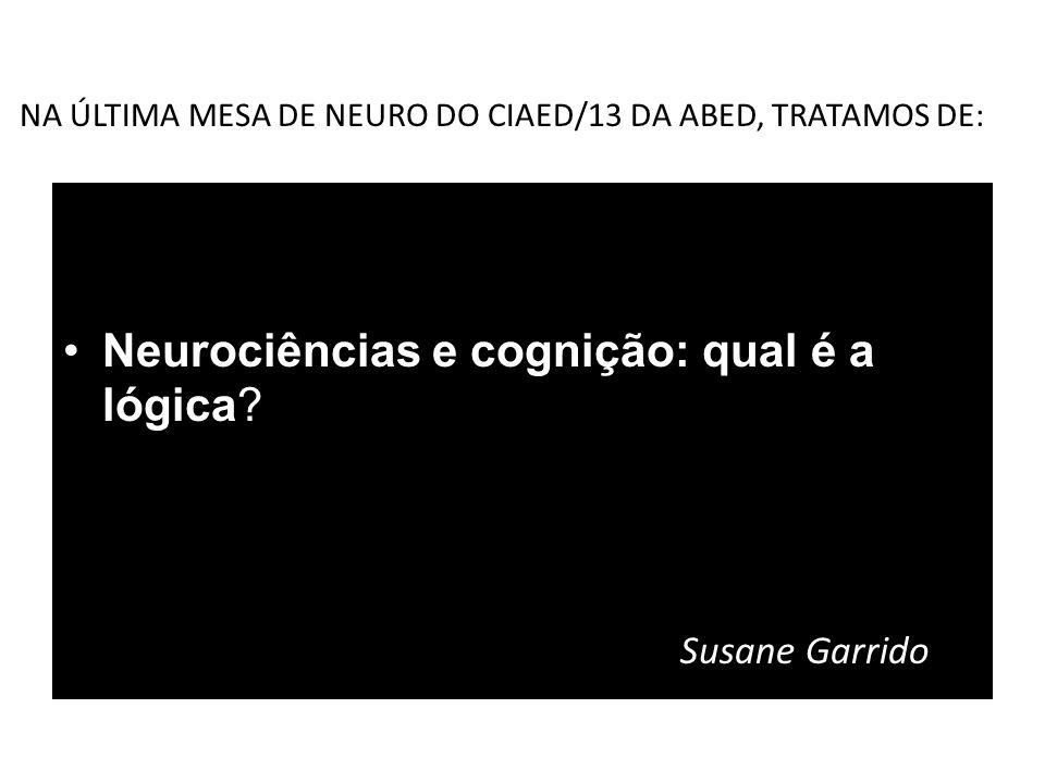 NA ÚLTIMA MESA DE NEURO DO CIAED/13 DA ABED, TRATAMOS DE: Neurociências e cognição: qual é a lógica? Susane Garrido
